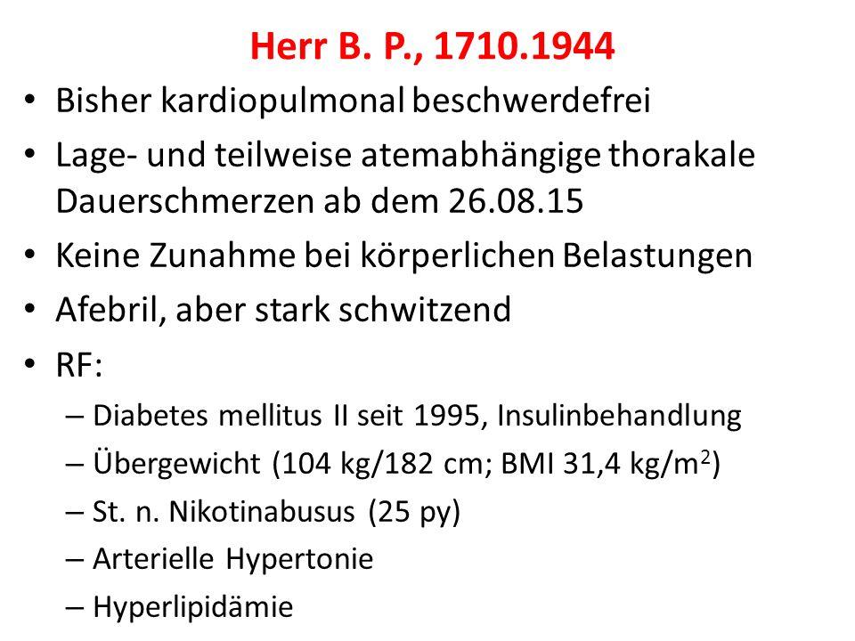 Bisher kardiopulmonal beschwerdefrei Lage- und teilweise atemabhängige thorakale Dauerschmerzen ab dem 26.08.15 Keine Zunahme bei körperlichen Belastungen Afebril, aber stark schwitzend RF: – Diabetes mellitus II seit 1995, Insulinbehandlung – Übergewicht (104 kg/182 cm; BMI 31,4 kg/m 2 ) – St.