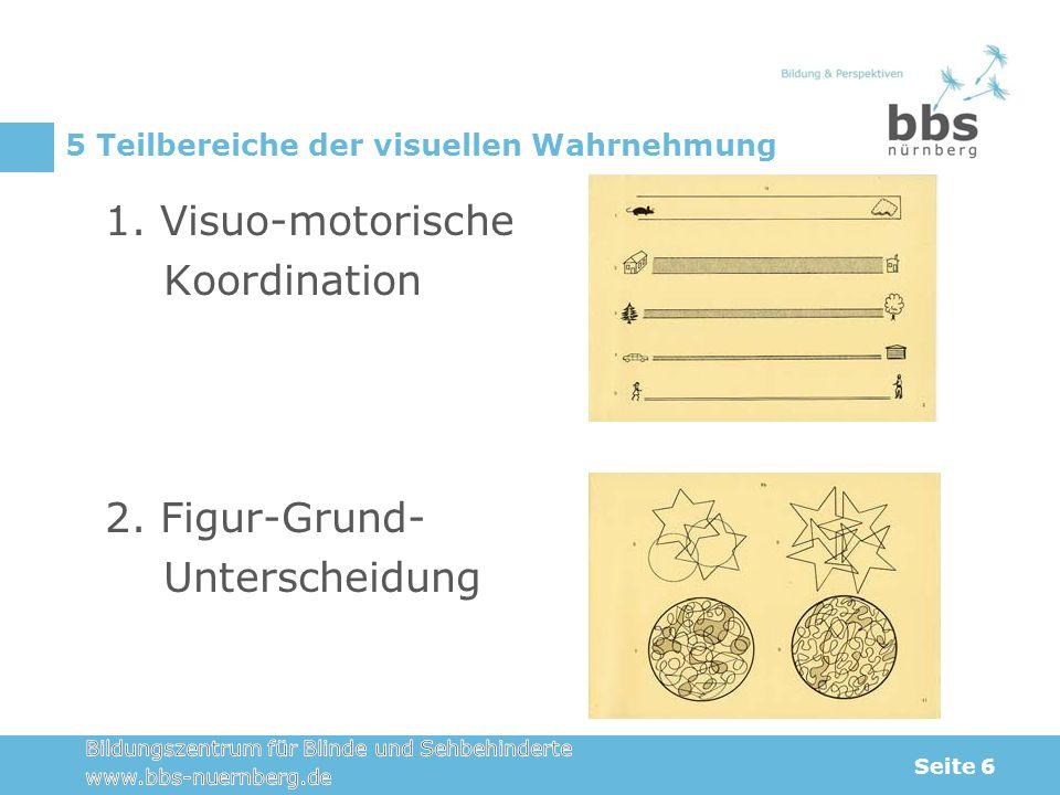 5 Teilbereiche der visuellen Wahrnehmung 1. Visuo-motorische Koordination 2. Figur-Grund- Unterscheidung Seite 6