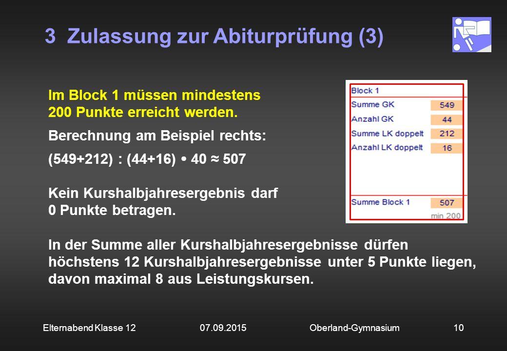 3 Zulassung zur Abiturprüfung (3) Oberland-Gymnasium10Elternabend Klasse 12 07.09.2015 Im Block 1 müssen mindestens 200 Punkte erreicht werden. Berech