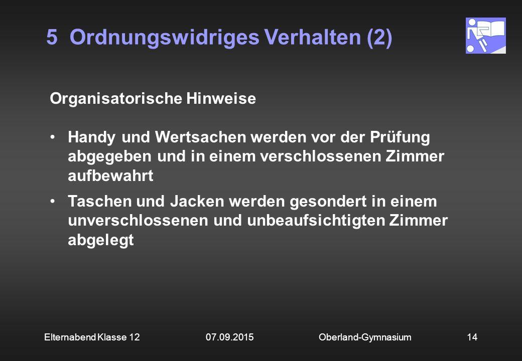 5 Ordnungswidriges Verhalten (2) Oberland-Gymnasium14Elternabend Klasse 12 07.09.2015 Organisatorische Hinweise Handy und Wertsachen werden vor der Pr