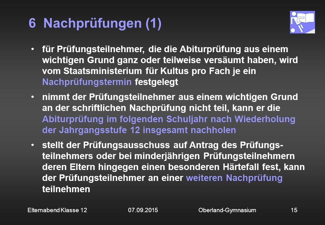 6 Nachprüfungen (1) Oberland-Gymnasium15Elternabend Klasse 12 07.09.2015 für Prüfungsteilnehmer, die die Abiturprüfung aus einem wichtigen Grund ganz
