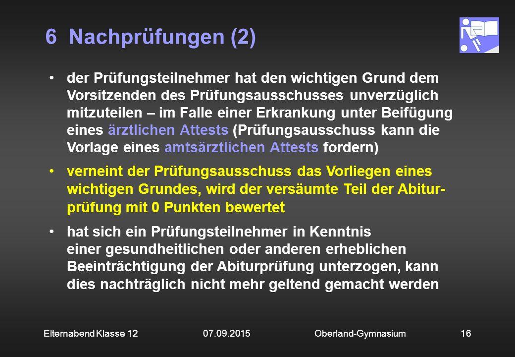 6 Nachprüfungen (2) Oberland-Gymnasium16Elternabend Klasse 12 07.09.2015 der Prüfungsteilnehmer hat den wichtigen Grund dem Vorsitzenden des Prüfungsa