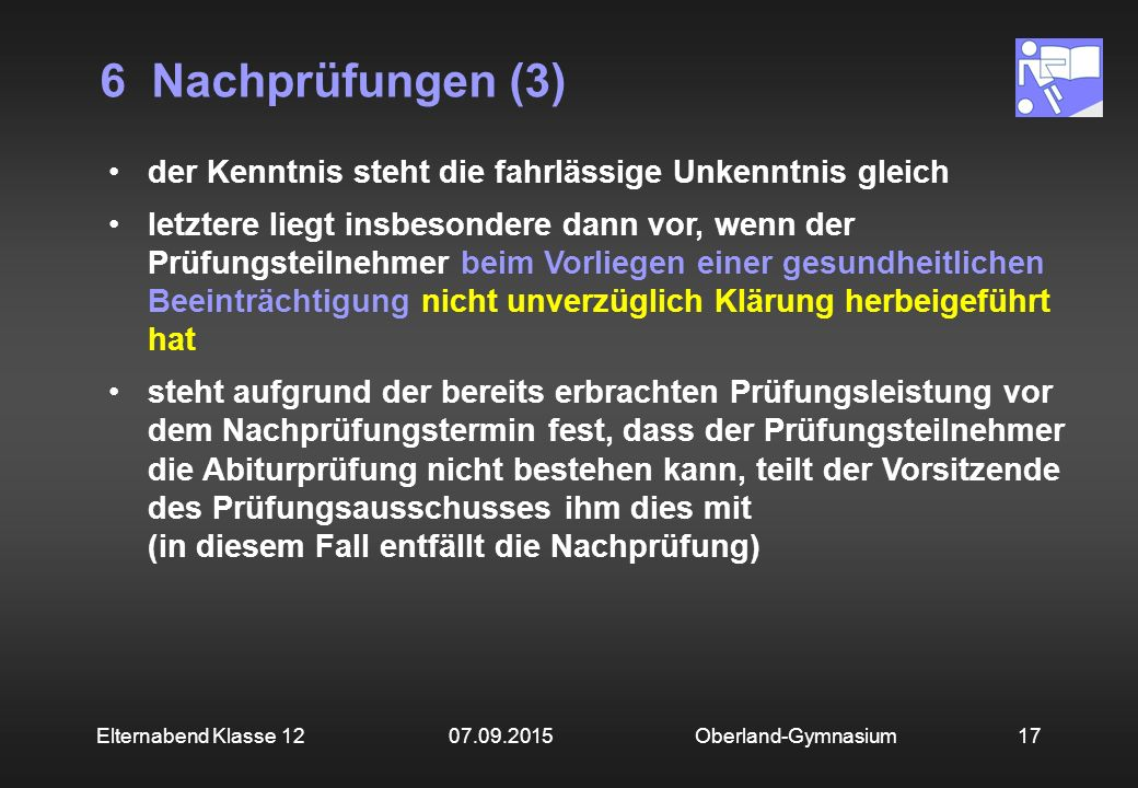 6 Nachprüfungen (3) Oberland-Gymnasium17Elternabend Klasse 12 07.09.2015 der Kenntnis steht die fahrlässige Unkenntnis gleich letztere liegt insbesondere dann vor, wenn der Prüfungsteilnehmer beim Vorliegen einer gesundheitlichen Beeinträchtigung nicht unverzüglich Klärung herbeigeführt hat steht aufgrund der bereits erbrachten Prüfungsleistung vor dem Nachprüfungstermin fest, dass der Prüfungsteilnehmer die Abiturprüfung nicht bestehen kann, teilt der Vorsitzende des Prüfungsausschusses ihm dies mit (in diesem Fall entfällt die Nachprüfung)