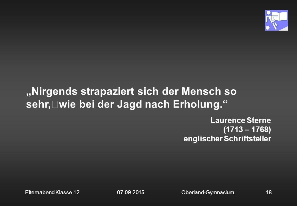 """18Oberland-GymnasiumElternabend Klasse 12 07.09.2015 """"Nirgends strapaziert sich der Mensch so sehr, wie bei der Jagd nach Erholung. Laurence Sterne (1713 – 1768) englischer Schriftsteller"""