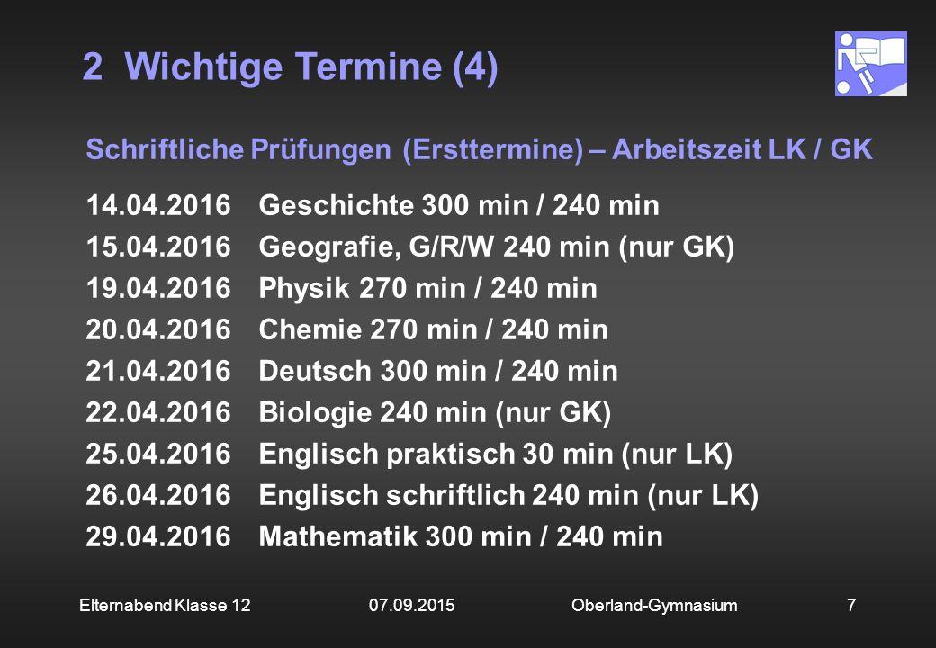2 Wichtige Termine (4) Oberland-Gymnasium7Elternabend Klasse 12 07.09.2015 Schriftliche Prüfungen (Ersttermine) – Arbeitszeit LK / GK 14.04.2016Geschi