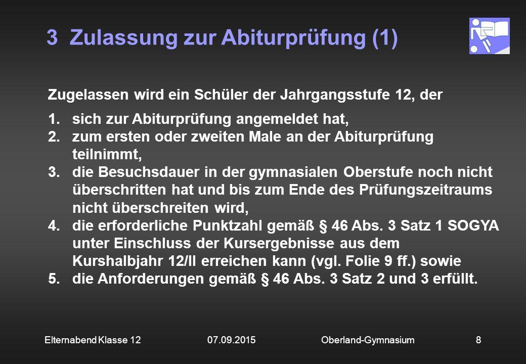 3 Zulassung zur Abiturprüfung (1) Oberland-Gymnasium8Elternabend Klasse 12 07.09.2015 Zugelassen wird ein Schüler der Jahrgangsstufe 12, der 1.sich zu