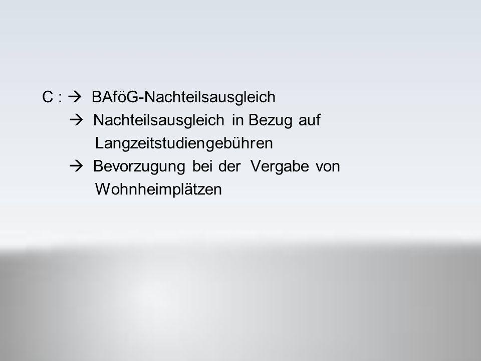 C :  BAföG-Nachteilsausgleich  Nachteilsausgleich in Bezug auf Langzeitstudiengebühren  Bevorzugung bei der Vergabe von Wohnheimplätzen