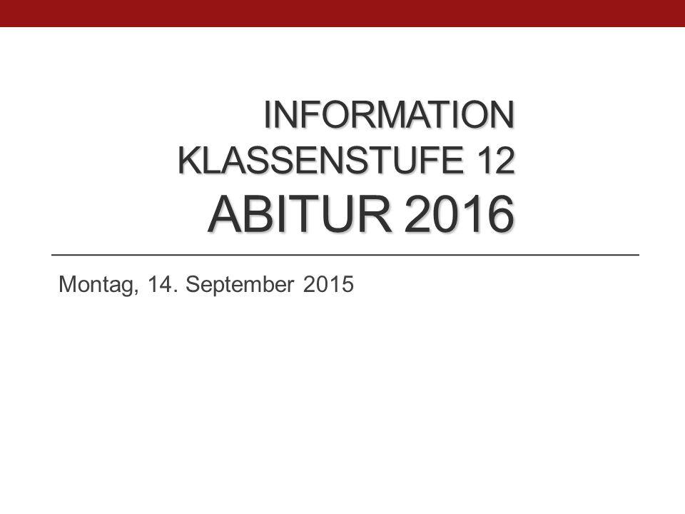 INFORMATION KLASSENSTUFE 12 ABITUR 2016 Montag, 14. September 2015