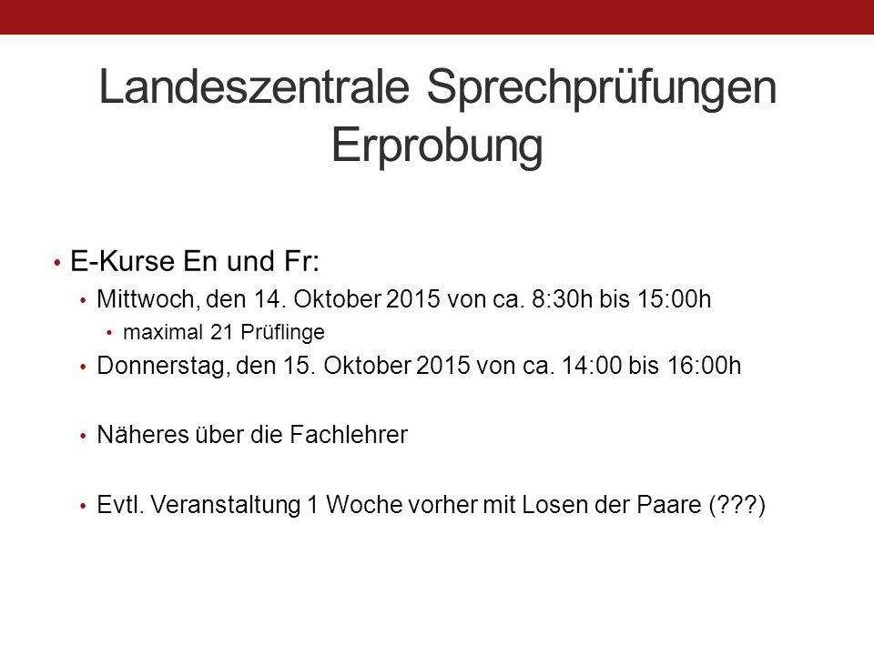 Landeszentrale Sprechprüfungen Erprobung E-Kurse En und Fr: Mittwoch, den 14. Oktober 2015 von ca. 8:30h bis 15:00h maximal 21 Prüflinge Donnerstag, d