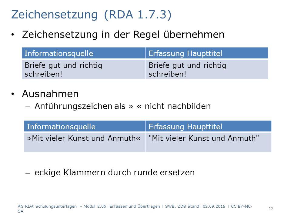 Zeichensetzung in der Regel übernehmen Ausnahmen – Anführungszeichen als » « nicht nachbilden – eckige Klammern durch runde ersetzen 12 Zeichensetzung (RDA 1.7.3) AG RDA Schulungsunterlagen – Modul 2.06: Erfassen und Übertragen | SWB, ZDB Stand: 02.09.2015 | CC BY-NC- SA InformationsquelleErfassung Haupttitel Briefe gut und richtig schreiben.