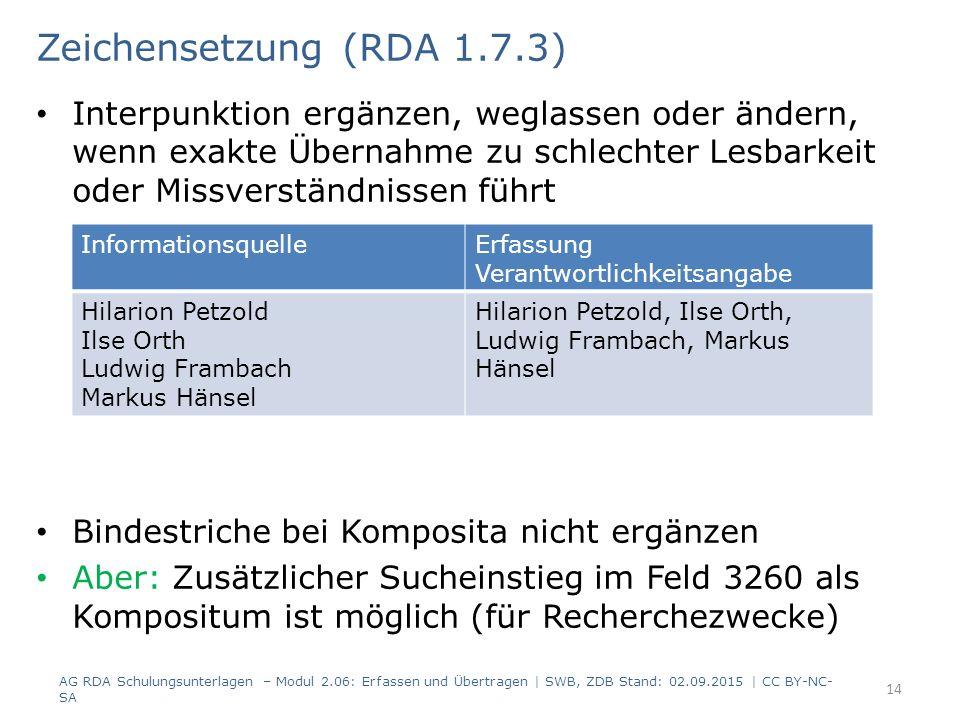 Interpunktion ergänzen, weglassen oder ändern, wenn exakte Übernahme zu schlechter Lesbarkeit oder Missverständnissen führt Bindestriche bei Komposita nicht ergänzen Aber: Zusätzlicher Sucheinstieg im Feld 3260 als Kompositum ist möglich (für Recherchezwecke) 14 Zeichensetzung (RDA 1.7.3) AG RDA Schulungsunterlagen – Modul 2.06: Erfassen und Übertragen | SWB, ZDB Stand: 02.09.2015 | CC BY-NC- SA InformationsquelleErfassung Verantwortlichkeitsangabe Hilarion Petzold Ilse Orth Ludwig Frambach Markus Hänsel Hilarion Petzold, Ilse Orth, Ludwig Frambach, Markus Hänsel