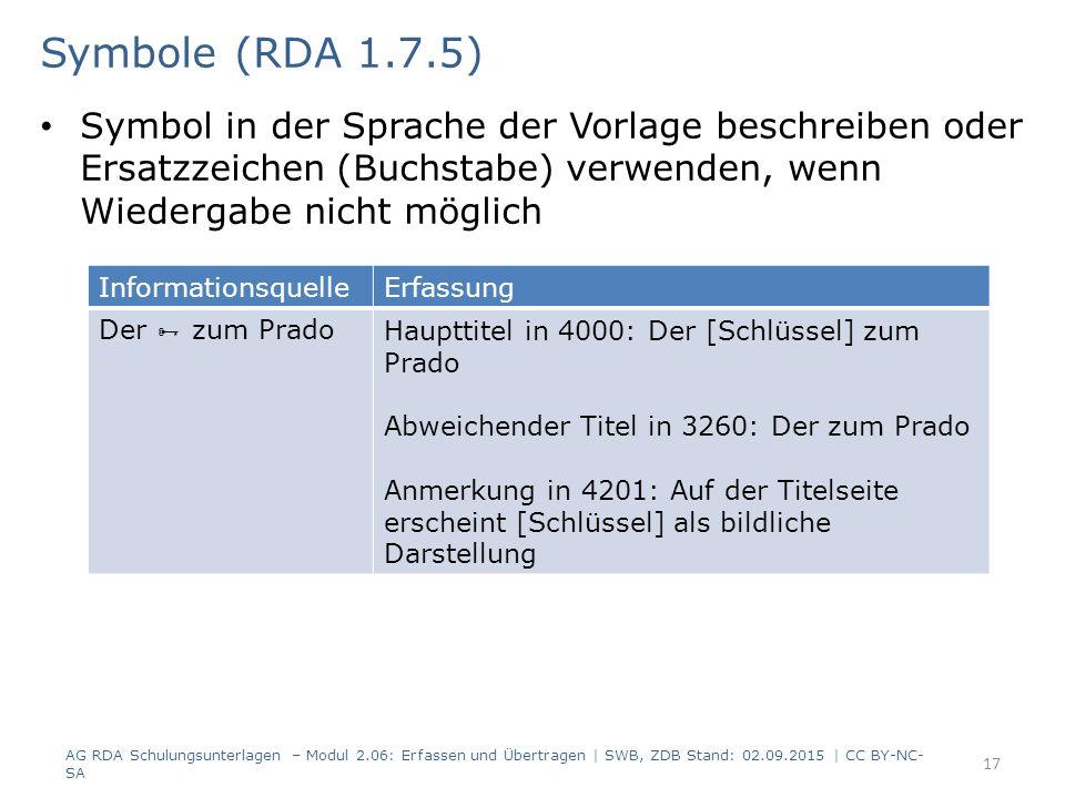 Symbol in der Sprache der Vorlage beschreiben oder Ersatzzeichen (Buchstabe) verwenden, wenn Wiedergabe nicht möglich 17 Symbole (RDA 1.7.5) AG RDA Schulungsunterlagen – Modul 2.06: Erfassen und Übertragen | SWB, ZDB Stand: 02.09.2015 | CC BY-NC- SA InformationsquelleErfassung Der  zum PradoHaupttitel in 4000: Der [Schlüssel] zum Prado Abweichender Titel in 3260: Der zum Prado Anmerkung in 4201: Auf der Titelseite erscheint [Schlüssel] als bildliche Darstellung
