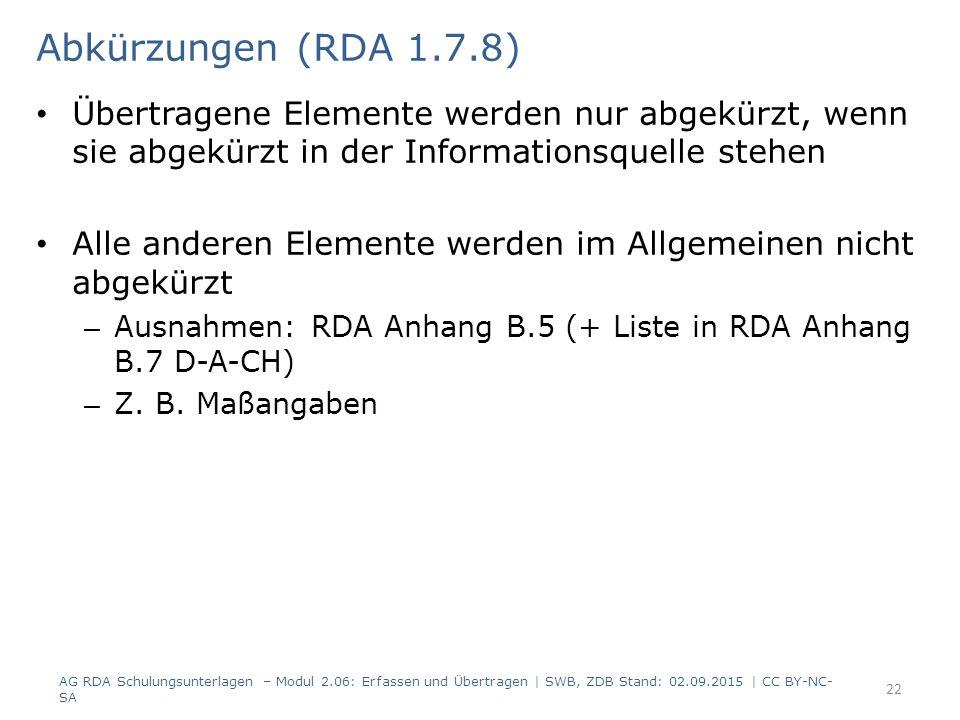 Übertragene Elemente werden nur abgekürzt, wenn sie abgekürzt in der Informationsquelle stehen Alle anderen Elemente werden im Allgemeinen nicht abgekürzt – Ausnahmen: RDA Anhang B.5 (+ Liste in RDA Anhang B.7 D-A-CH) – Z.
