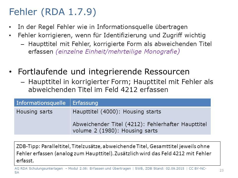 In der Regel Fehler wie in Informationsquelle übertragen Fehler korrigieren, wenn für Identifizierung und Zugriff wichtig – Haupttitel mit Fehler, korrigierte Form als abweichenden Titel erfassen (einzelne Einheit/mehrteilige Monografie ) Fortlaufende und integrierende Ressourcen – Haupttitel in korrigierter Form; Haupttitel mit Fehler als abweichenden Titel im Feld 4212 erfassen 23 Fehler (RDA 1.7.9) AG RDA Schulungsunterlagen – Modul 2.06: Erfassen und Übertragen | SWB, ZDB Stand: 02.09.2015 | CC BY-NC- SA InformationsquelleErfassung Housing sartsHaupttitel (4000): Housing starts Abweichender Titel (4212): Fehlerhafter Haupttitel volume 2 (1980): Housing sarts ZDB-Tipp: Paralleltitel, Titelzusätze, abweichende Titel, Gesamttitel jeweils ohne Fehler erfassen (analog zum Haupttitel).