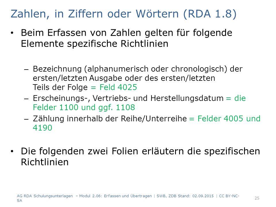 Zahlen, in Ziffern oder Wörtern (RDA 1.8) Beim Erfassen von Zahlen gelten für folgende Elemente spezifische Richtlinien – Bezeichnung (alphanumerisch oder chronologisch) der ersten/letzten Ausgabe oder des ersten/letzten Teils der Folge = Feld 4025 – Erscheinungs-, Vertriebs- und Herstellungsdatum = die Felder 1100 und ggf.