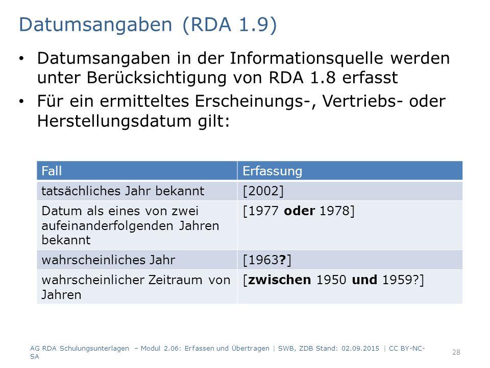 Datumsangaben (RDA 1.9) Datumsangaben in der Informationsquelle werden unter Berücksichtigung von RDA 1.8 erfasst Für ein ermitteltes Erscheinungs-, Vertriebs- oder Herstellungsdatum gilt: AG RDA Schulungsunterlagen – Modul 2.06: Erfassen und Übertragen | SWB, ZDB Stand: 02.09.2015 | CC BY-NC- SA 28 FallErfassung tatsächliches Jahr bekannt[2002] Datum als eines von zwei aufeinanderfolgenden Jahren bekannt [1977 oder 1978] wahrscheinliches Jahr[1963 ] wahrscheinlicher Zeitraum von Jahren [zwischen 1950 und 1959 ]