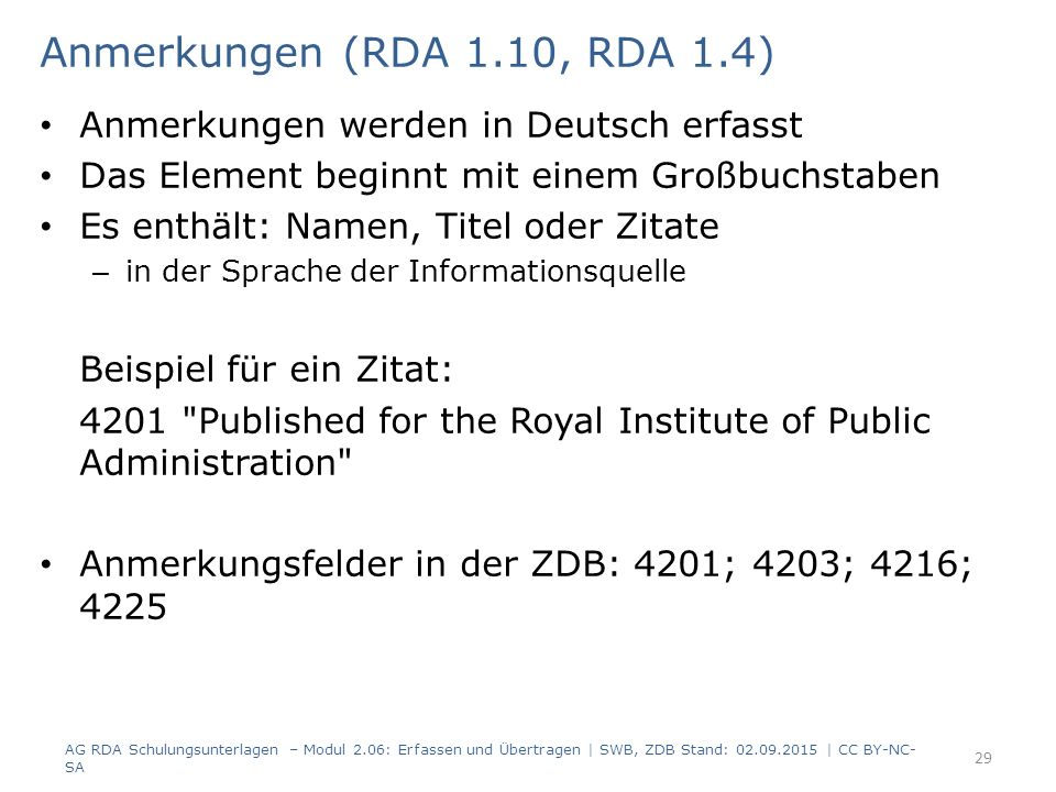 Anmerkungen (RDA 1.10, RDA 1.4) Anmerkungen werden in Deutsch erfasst Das Element beginnt mit einem Großbuchstaben Es enthält: Namen, Titel oder Zitate – in der Sprache der Informationsquelle Beispiel für ein Zitat: 4201 Published for the Royal Institute of Public Administration Anmerkungsfelder in der ZDB: 4201; 4203; 4216; 4225 AG RDA Schulungsunterlagen – Modul 2.06: Erfassen und Übertragen | SWB, ZDB Stand: 02.09.2015 | CC BY-NC- SA 29