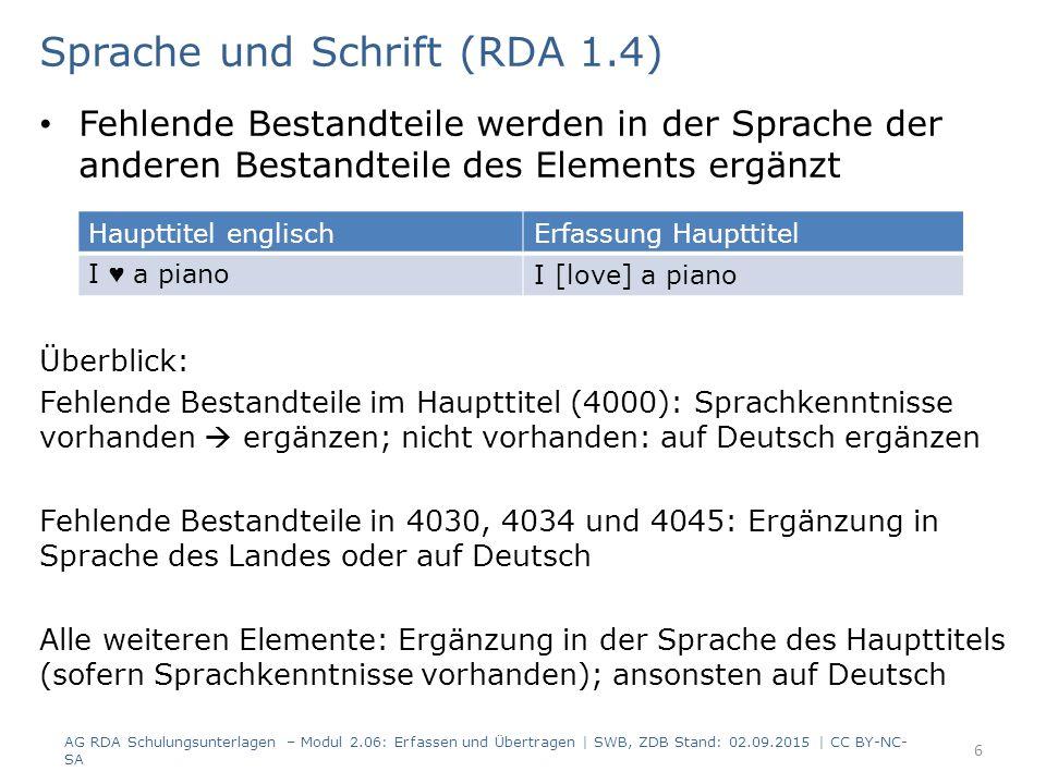Fehlende Bestandteile werden in der Sprache der anderen Bestandteile des Elements ergänzt Überblick: Fehlende Bestandteile im Haupttitel (4000): Sprachkenntnisse vorhanden  ergänzen; nicht vorhanden: auf Deutsch ergänzen Fehlende Bestandteile in 4030, 4034 und 4045: Ergänzung in Sprache des Landes oder auf Deutsch Alle weiteren Elemente: Ergänzung in der Sprache des Haupttitels (sofern Sprachkenntnisse vorhanden); ansonsten auf Deutsch 6 Sprache und Schrift (RDA 1.4) AG RDA Schulungsunterlagen – Modul 2.06: Erfassen und Übertragen | SWB, ZDB Stand: 02.09.2015 | CC BY-NC- SA Haupttitel englischErfassung Haupttitel I ♥ a pianoI [love] a piano