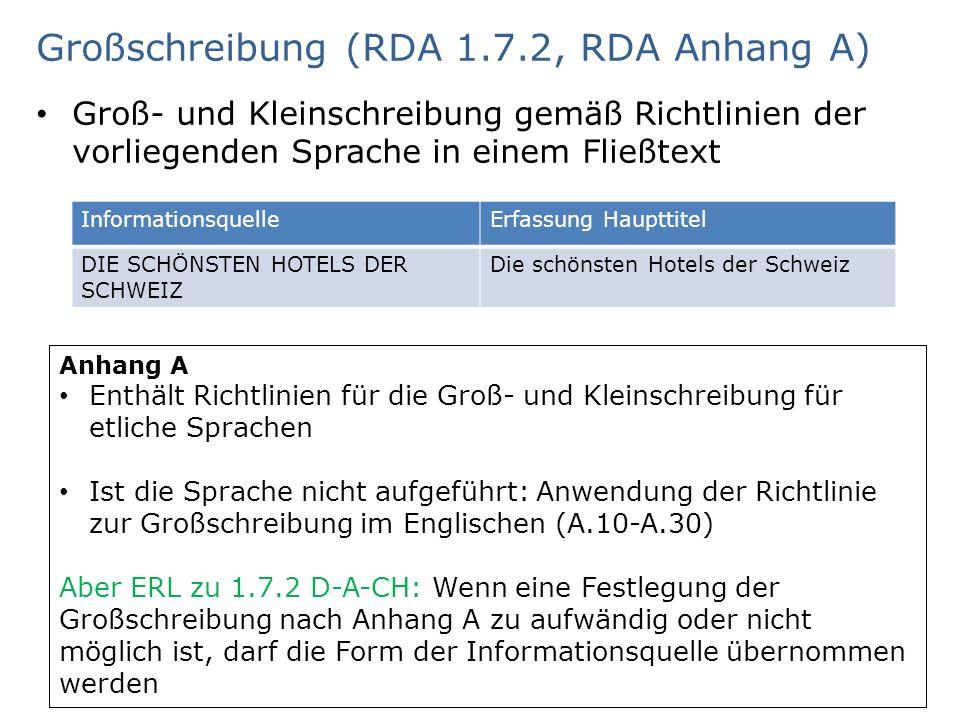 Großschreibung (RDA 1.7.2, RDA Anhang A) Groß- und Kleinschreibung gemäß Richtlinien der vorliegenden Sprache in einem Fließtext AG RDA Schulungsunterlagen – Modul 2.06: Erfassen und Übertragen | SWB, ZDB Stand: 02.09.2015 | CC BY-NC- SA 9 InformationsquelleErfassung Haupttitel DIE SCHÖNSTEN HOTELS DER SCHWEIZ Die schönsten Hotels der Schweiz Anhang A Enthält Richtlinien für die Groß- und Kleinschreibung für etliche Sprachen Ist die Sprache nicht aufgeführt: Anwendung der Richtlinie zur Großschreibung im Englischen (A.10-A.30) Aber ERL zu 1.7.2 D-A-CH: Wenn eine Festlegung der Großschreibung nach Anhang A zu aufwändig oder nicht möglich ist, darf die Form der Informationsquelle übernommen werden