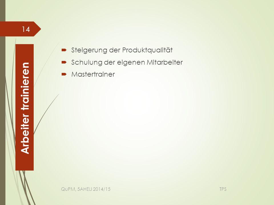  Steigerung der Produktqualität  Schulung der eigenen Mitarbeiter  Mastertrainer QuPM, 5AHELI 2014/15 TPS 14 Arbeiter trainieren