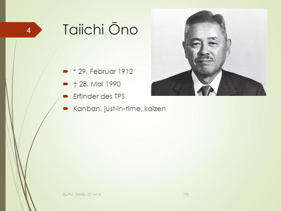Taiichi Ōno  * 29. Februar 1912  † 28. Mai 1990  Erfinder des TPS  Kanban, just-in-time, kaizen QuPM, 5AHELI 2014/15 TPS 4