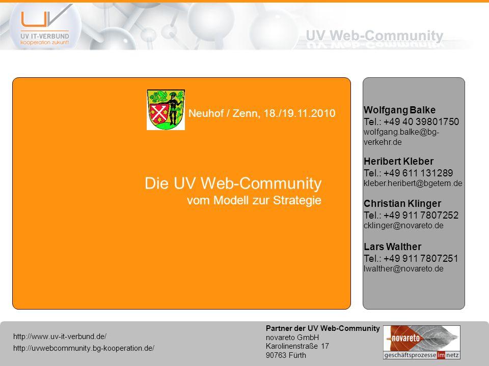 http://uvwebcommunity.bg-kooperation.de/ http://www.uv-it-verbund.de/ Partner der UV Web-Community novareto GmbH Karolinenstraße 17 90763 Fürth Die UV Web-Community vom Modell zur Strategie Neuhof / Zenn, 18./19.11.2010 Heribert Kleber Tel.: +49 611 131289 kleber.heribert@bgetem.de Wolfgang Balke Tel.: +49 40 39801750 wolfgang.balke@bg- verkehr.de Christian Klinger Tel.: +49 911 7807252 cklinger@novareto.de Lars Walther Tel.: +49 911 7807251 lwalther@novareto.de