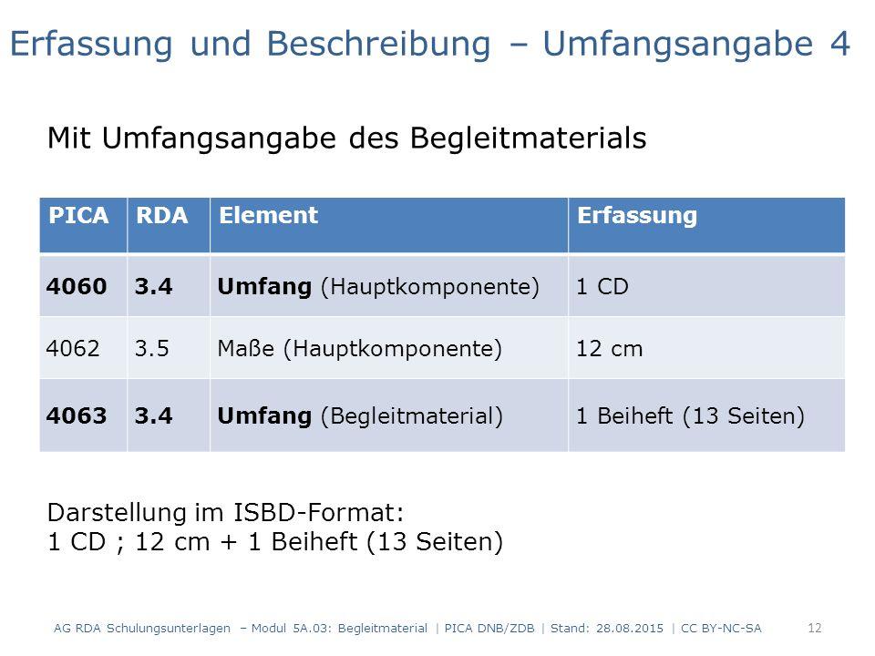 PICARDAElementErfassung 40603.4Umfang (Hauptkomponente)1 CD 40623.5Maße (Hauptkomponente)12 cm 40633.4Umfang (Begleitmaterial)1 Beiheft (13 Seiten) Erfassung und Beschreibung – Umfangsangabe 4 Mit Umfangsangabe des Begleitmaterials Darstellung im ISBD-Format: 1 CD ; 12 cm + 1 Beiheft (13 Seiten) 12 AG RDA Schulungsunterlagen – Modul 5A.03: Begleitmaterial | PICA DNB/ZDB | Stand: 28.08.2015 | CC BY-NC-SA