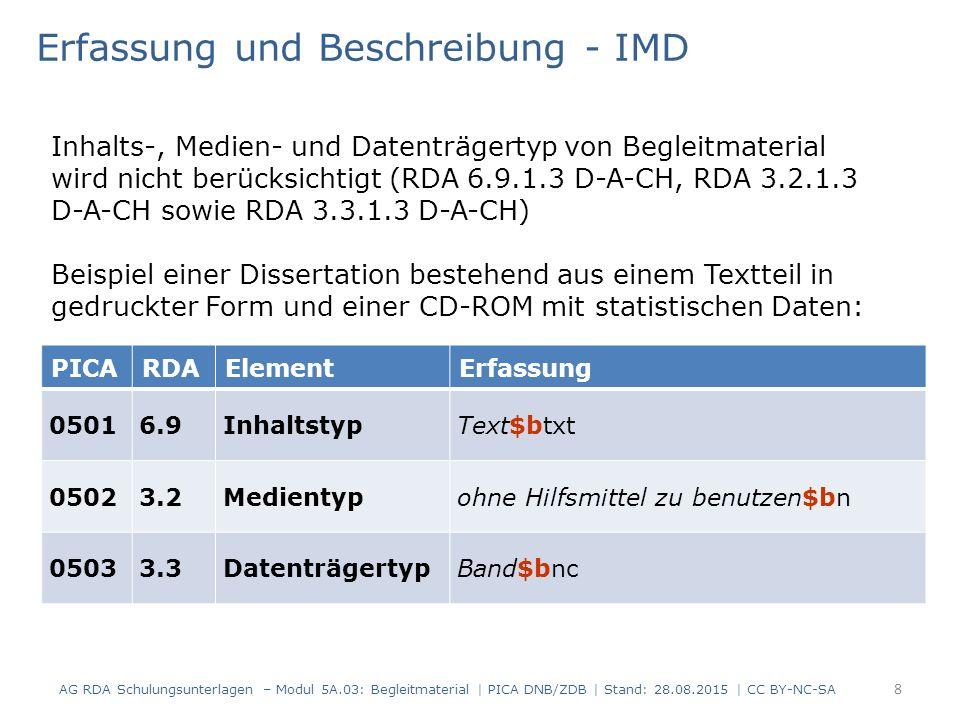 PICARDAElementErfassung 05016.9InhaltstypText$btxt 05023.2Medientypohne Hilfsmittel zu benutzen$bn 05033.3DatenträgertypBand$bnc Erfassung und Beschreibung - IMD Inhalts-, Medien- und Datenträgertyp von Begleitmaterial wird nicht berücksichtigt (RDA 6.9.1.3 D-A-CH, RDA 3.2.1.3 D-A-CH sowie RDA 3.3.1.3 D-A-CH) Beispiel einer Dissertation bestehend aus einem Textteil in gedruckter Form und einer CD-ROM mit statistischen Daten: 8 AG RDA Schulungsunterlagen – Modul 5A.03: Begleitmaterial | PICA DNB/ZDB | Stand: 28.08.2015 | CC BY-NC-SA