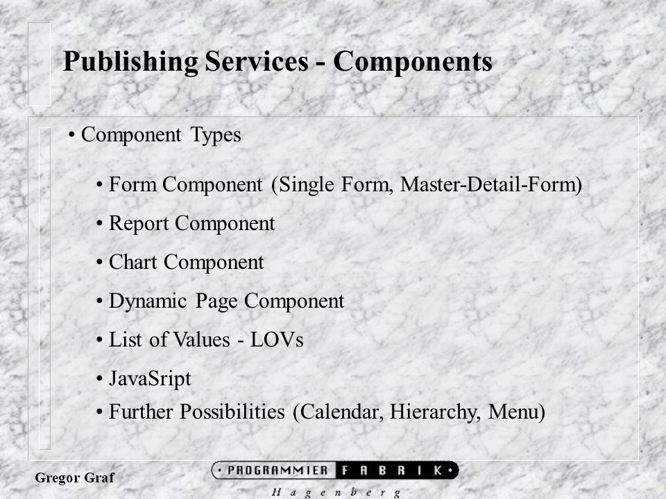 Publishing Services - Components Component Types Form Component (Single Form, Master-Detail-Form) Report Component Chart Component Dynamic Page Component List of Values - LOVs JavaSript Further Possibilities (Calendar, Hierarchy, Menu)