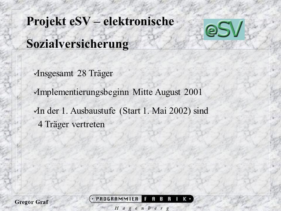 Gregor Graf Projekt eSV – elektronische Sozialversicherung Insgesamt 28 Träger Implementierungsbeginn Mitte August 2001 In der 1.