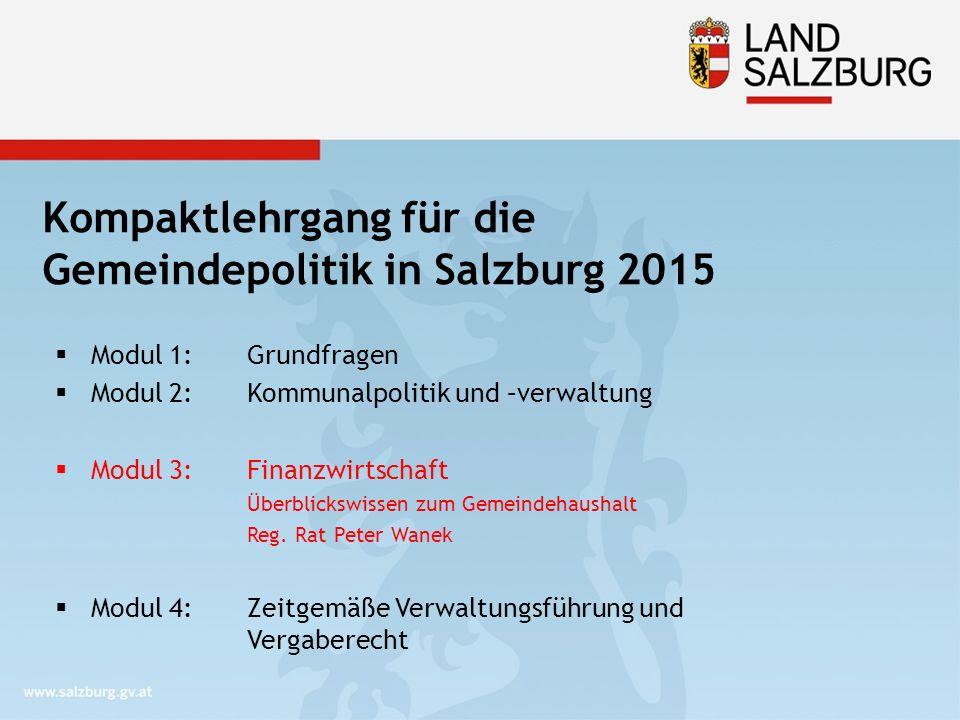 Kompaktlehrgang für die Gemeindepolitik in Salzburg 2015  Modul 1: Grundfragen  Modul 2: Kommunalpolitik und –verwaltung  Modul 3: Finanzwirtschaft Überblickswissen zum Gemeindehaushalt Reg.