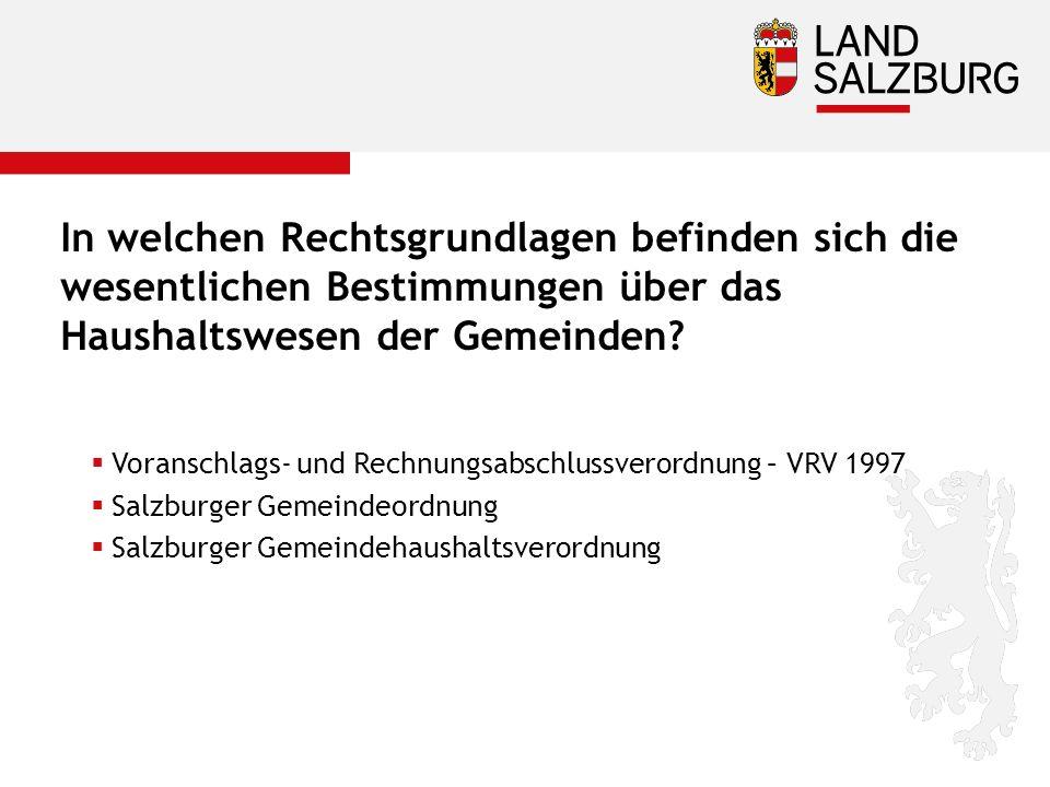  Voranschlags- und Rechnungsabschlussverordnung – VRV 1997  Salzburger Gemeindeordnung  Salzburger Gemeindehaushaltsverordnung In welchen Rechtsgrundlagen befinden sich die wesentlichen Bestimmungen über das Haushaltswesen der Gemeinden?