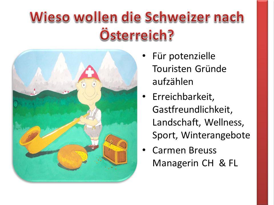 Für potenzielle Touristen Gründe aufzählen Erreichbarkeit, Gastfreundlichkeit, Landschaft, Wellness, Sport, Winterangebote Carmen Breuss Managerin CH & FL