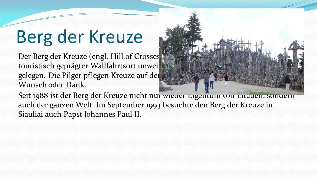 Berg der Kreuze Der Berg der Kreuze (engl. Hill of Crosses) in Litauen ist ein katholisch und touristisch geprägter Wallfahrtsort unweit von Siauliai