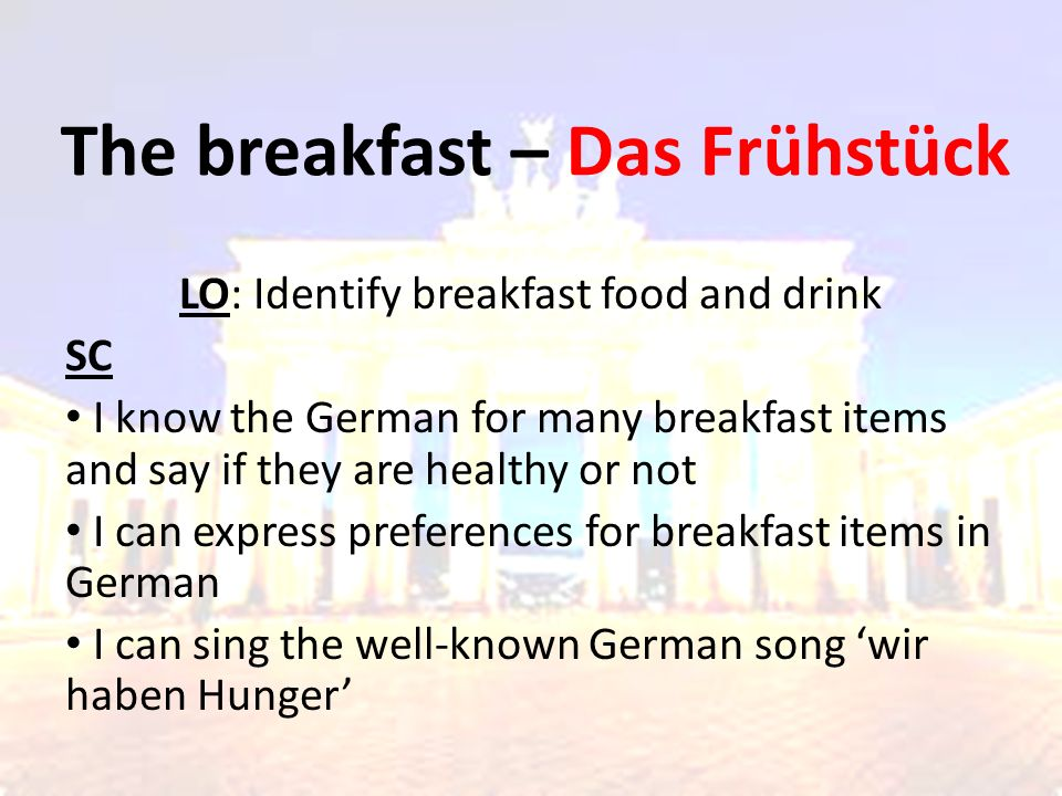 The breakfast – Das Frühstück LO: Identify breakfast food and drink SC I know the German for many breakfast items and say if they are healthy or not I