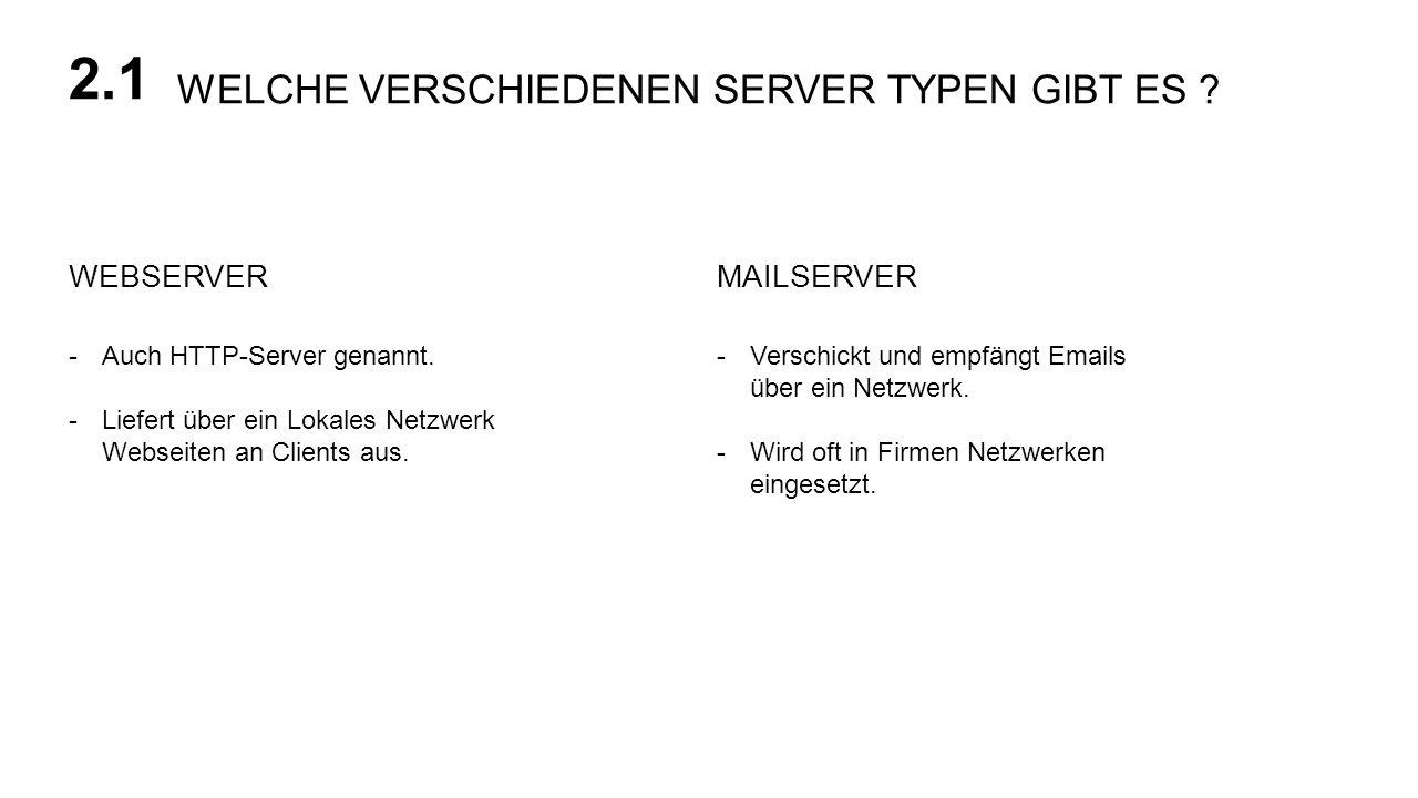 WELCHE VERSCHIEDENEN SERVER TYPEN GIBT ES ? 2.1 MAILSERVERWEBSERVER -Auch HTTP-Server genannt. -Liefert über ein Lokales Netzwerk Webseiten an Clients