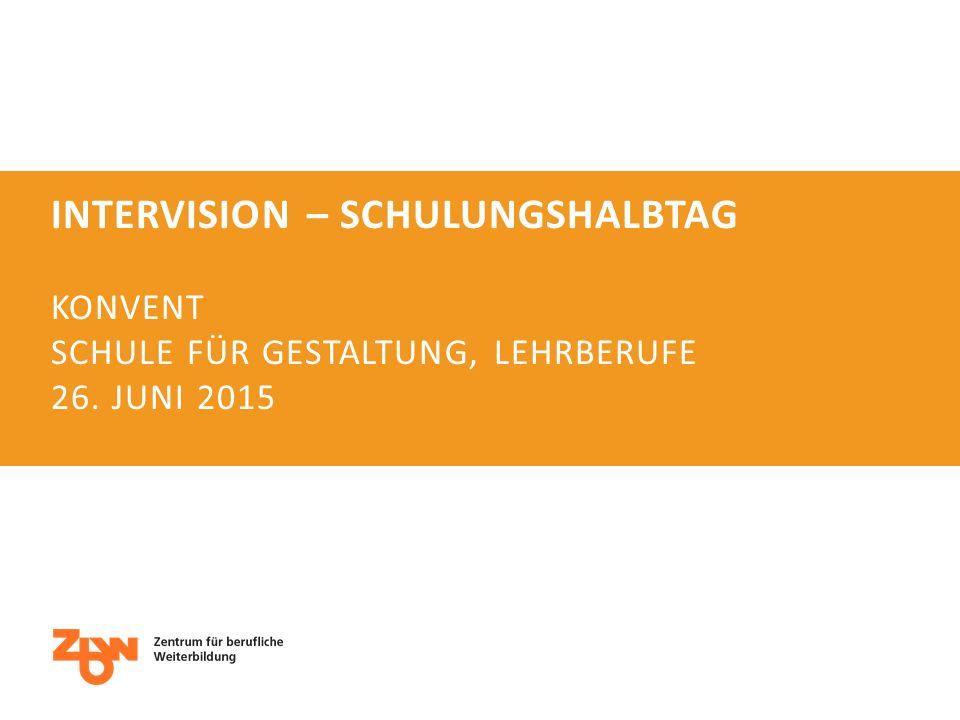 INTERVISION – SCHULUNGSHALBTAG KONVENT SCHULE FÜR GESTALTUNG, LEHRBERUFE 26. JUNI 2015