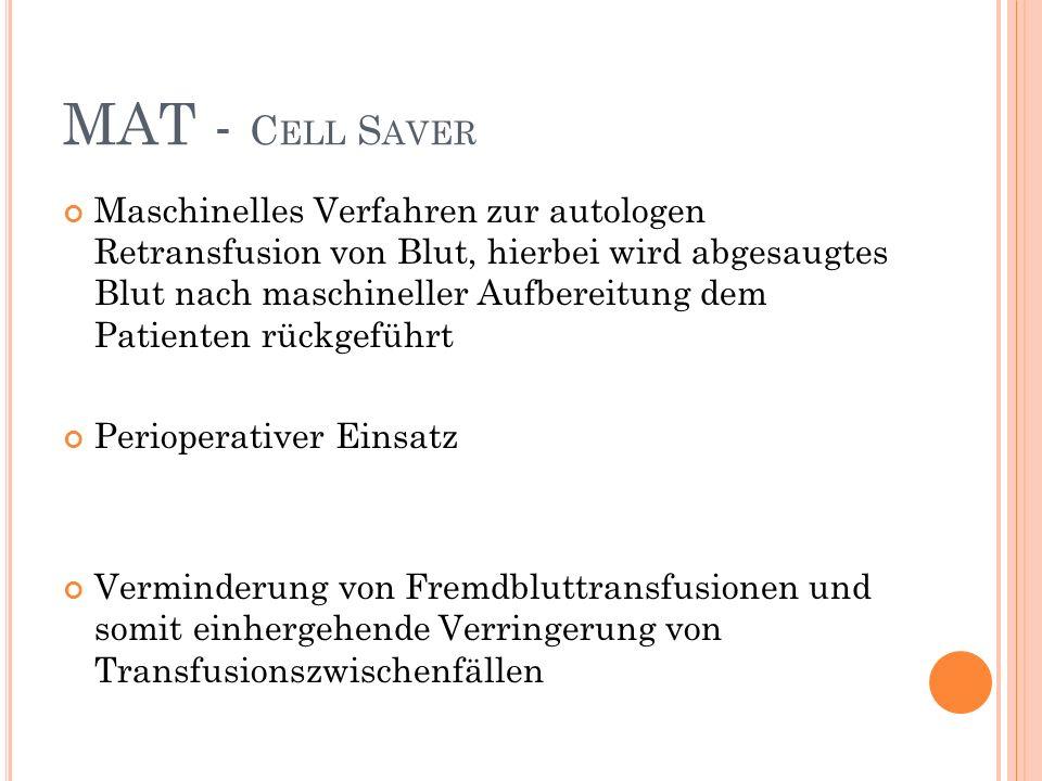 MAT - C ELL S AVER Maschinelles Verfahren zur autologen Retransfusion von Blut, hierbei wird abgesaugtes Blut nach maschineller Aufbereitung dem Patienten rückgeführt Perioperativer Einsatz Verminderung von Fremdbluttransfusionen und somit einhergehende Verringerung von Transfusionszwischenfällen