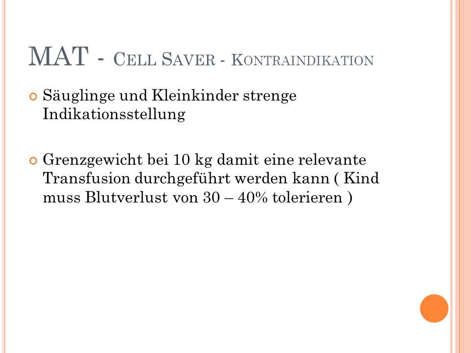 MAT - C ELL S AVER - K ONTRAINDIKATION Säuglinge und Kleinkinder strenge Indikationsstellung Grenzgewicht bei 10 kg damit eine relevante Transfusion durchgeführt werden kann ( Kind muss Blutverlust von 30 – 40% tolerieren )