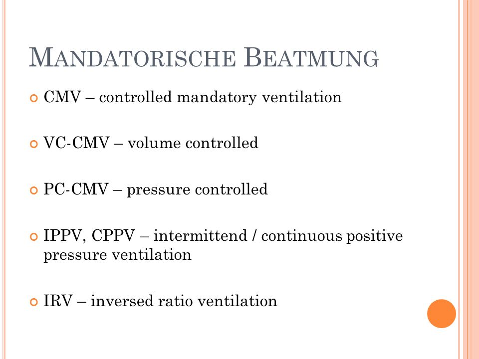 M ANDATORISCHE B EATMUNG CMV – controlled mandatory ventilation VC-CMV – volume controlled PC-CMV – pressure controlled IPPV, CPPV – intermittend / co