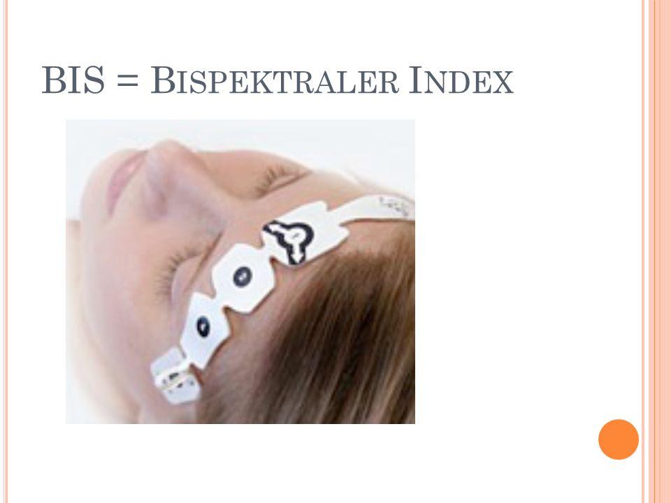BIS Repräsentiert ein einheitliches Maß der elektrischen Aktivität des Gehirns Einheit zur Bestimmung der Narkosetiefe Dient dem Ausschluss einer Awareness (Inzidenz: 0,1 – 0,2 %)