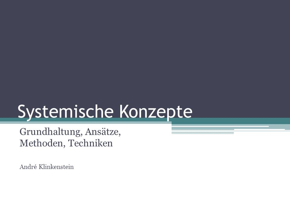 Systemische Konzepte Grundhaltung, Ansätze, Methoden, Techniken André Klinkenstein