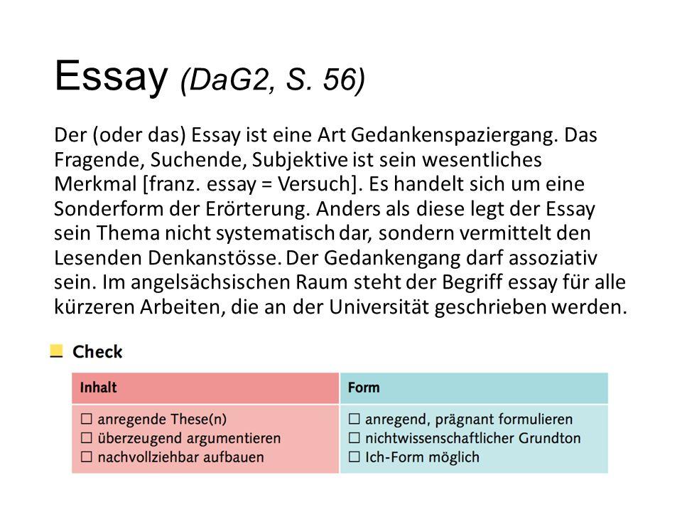 Essay (DaG2, S. 56) Der (oder das) Essay ist eine Art Gedankenspaziergang. Das Fragende, Suchende, Subjektive ist sein wesentliches Merkmal [franz. es