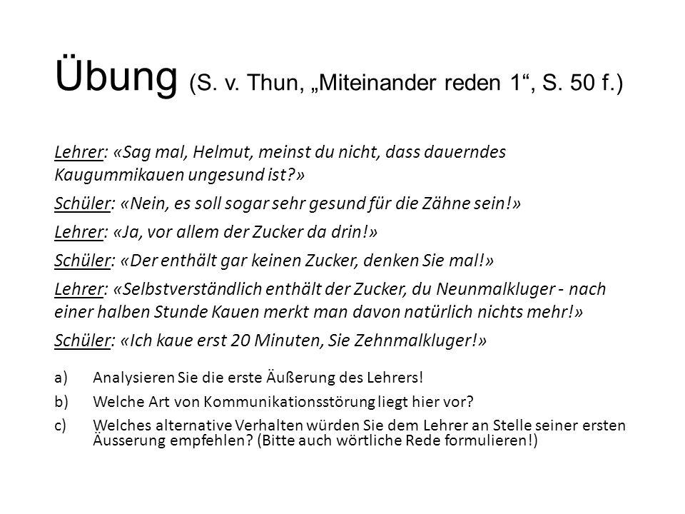 """Übung (S. v. Thun, """"Miteinander reden 1"""", S. 50 f.) Lehrer: «Sag mal, Helmut, meinst du nicht, dass dauerndes Kaugummikauen ungesund ist?» Schüler: «N"""