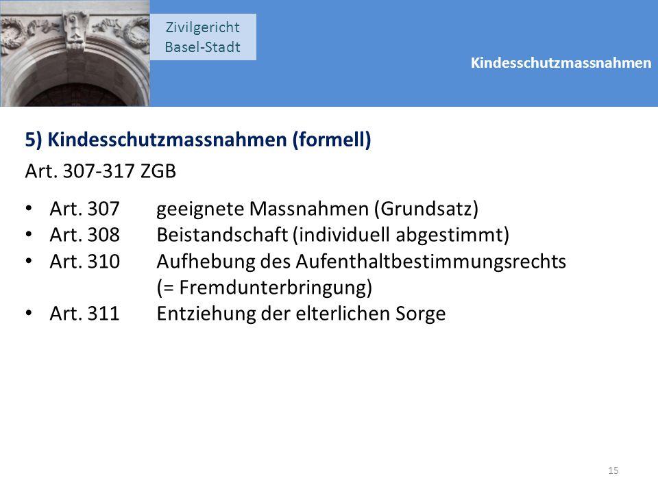 Kindesschutzmassnahmen Zivilgericht Basel-Stadt 5) Kindesschutzmassnahmen (formell) Art. 307-317 ZGB Art. 307geeignete Massnahmen (Grundsatz) Art. 308