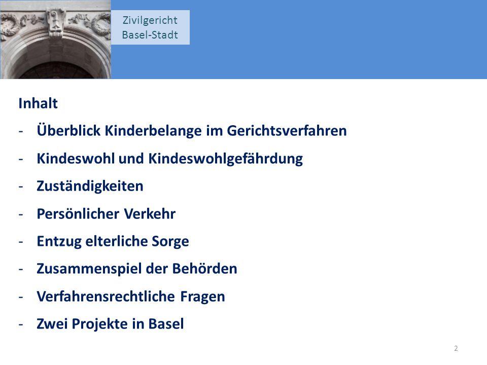 Zivilgericht Basel-Stadt Inhalt -Überblick Kinderbelange im Gerichtsverfahren -Kindeswohl und Kindeswohlgefährdung -Zuständigkeiten -Persönlicher Verkehr -Entzug elterliche Sorge -Zusammenspiel der Behörden -Verfahrensrechtliche Fragen -Zwei Projekte in Basel 2
