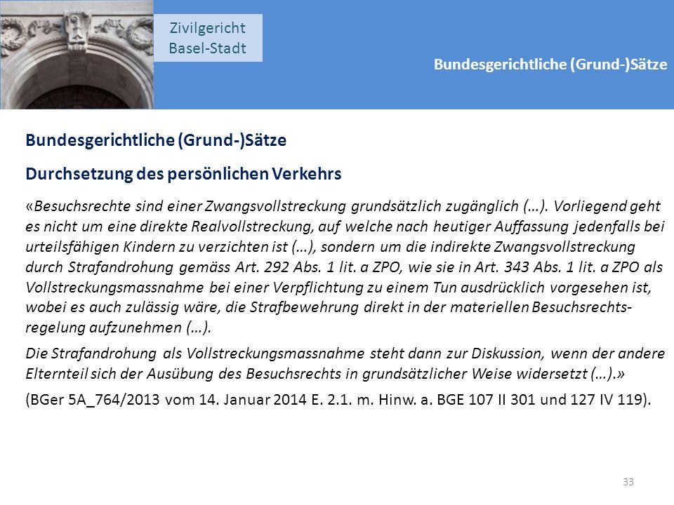 Bundesgerichtliche (Grund-)Sätze Zivilgericht Basel-Stadt Bundesgerichtliche (Grund-)Sätze Durchsetzung des persönlichen Verkehrs «Besuchsrechte sind einer Zwangsvollstreckung grundsätzlich zugänglich (…).