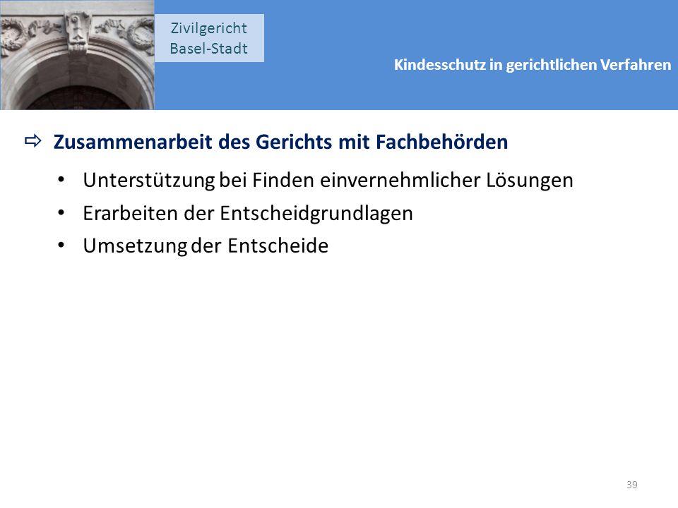 Kindesschutz in gerichtlichen Verfahren Zivilgericht Basel-Stadt  Zusammenarbeit des Gerichts mit Fachbehörden Unterstützung bei Finden einvernehmlicher Lösungen Erarbeiten der Entscheidgrundlagen Umsetzung der Entscheide 39