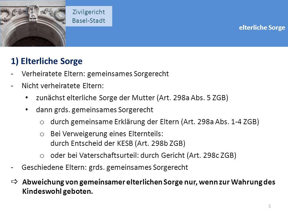 elterliche Sorge Zivilgericht Basel-Stadt 1) Elterliche Sorge -Verheiratete Eltern: gemeinsames Sorgerecht -Nicht verheiratete Eltern: zunächst elterliche Sorge der Mutter (Art.