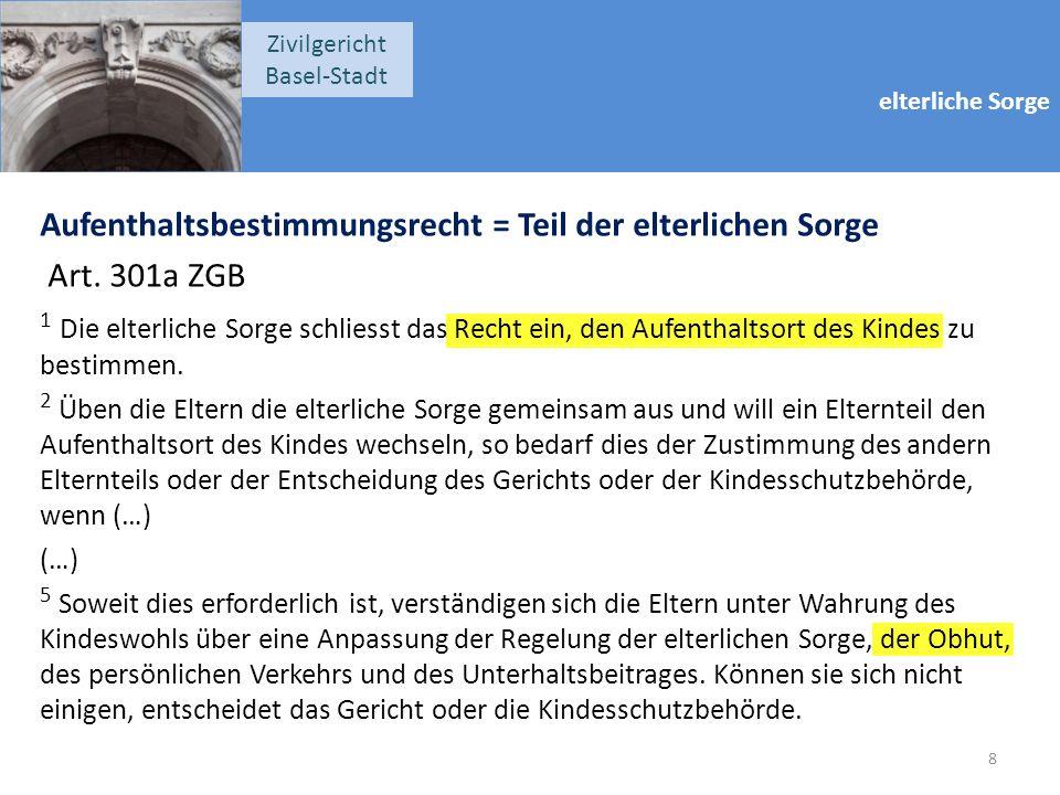 elterliche Sorge Zivilgericht Basel-Stadt Aufenthaltsbestimmungsrecht = Teil der elterlichen Sorge Art. 301a ZGB 1 Die elterliche Sorge schliesst das